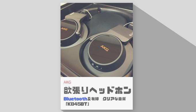 【AKG/レビュー】「K845BT」は1ランク上の欲張りヘッドホン!でも、残念なところもあります